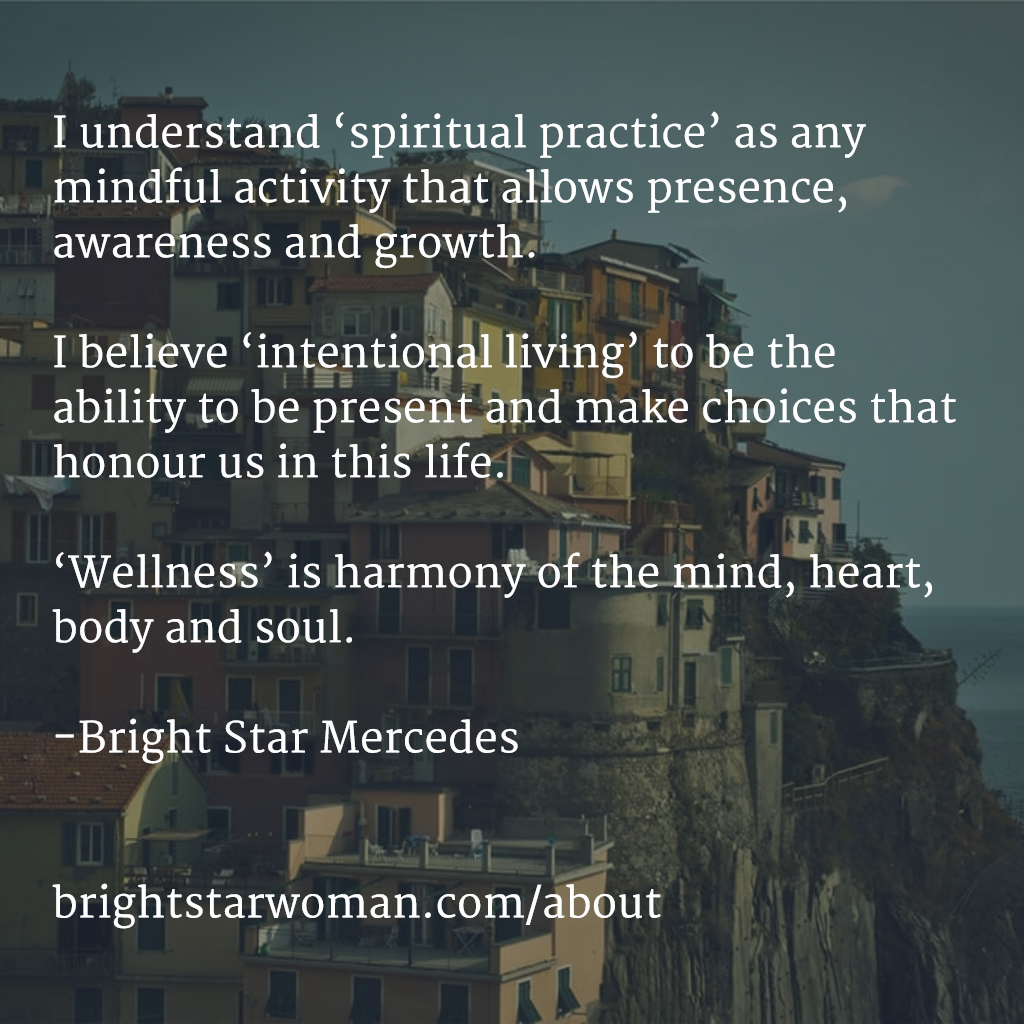 I understand 'spiritual practice' as any mindful activity that allows presence, awareness and growth. I believe 'intentional living' to be the ability to be present and make choices that honour us in this life. 'Wellness' is harmony of the mind, heart, body and soul. brightstarwoman.com/about